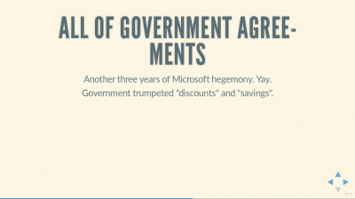 Text Slide: 'All of Government Agreements: Another three years of Microsoft hegemony. Yay. Government trumpeted 'discounts' and 'savings'.