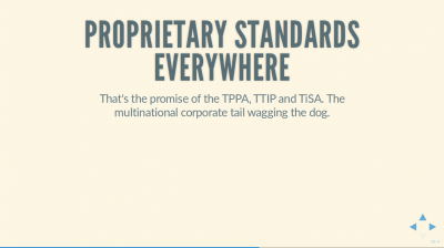 Text Slide: 'Proprietary Standards Everywhere: That's the promise of the TPPA, TTIP and TiSA. The multinational corporate tail wagging the dog'.